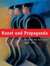 Kunst und Propaganda im Streit der Nationen 1930-1945