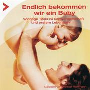 Endlich bekommen wir ein Baby - Wichtige Tipps zur Schwangerschaft und erstem Lebensjahr