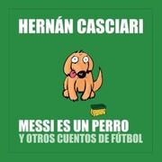 Messi Es un Perro y Otros Cuentos de Fútbol
