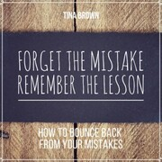 Forget the Mistake, Remember the Lesson: How to Bounce Back from Your Mistakes