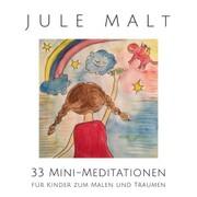Jule malt: 33 Mini-Meditationen für Kinder zum Malen und Träumen
