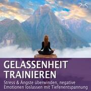 Gelassenheit trainieren - Stress & Ängste überwinden, negative Emotionen loslassen mit Tiefenentspannung