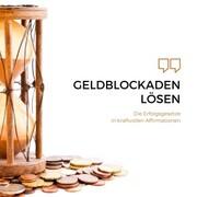 Geldblockaden lösen: Die Erfolgsgesetze in kraftvollen Affirmationen