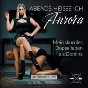 Abends heiße ich Aurora - Mein skurriles Doppelleben als Domina (unabridged)