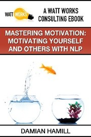Mastering Motivation: Motivating Yourself and Others With NLP - Cover