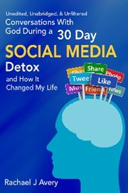Conversations With God During a 30 Day Social Media Detox and How It Changed My Life - Unedited, Unabridged,& Unfiltered