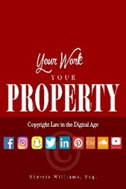 Your Work Your Property: Copyright Law In The Digital Age