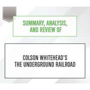 Summary, Analysis, and Review of Colson Whitehead's The Underground Railroad (Unabridged)