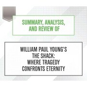 Summary, Analysis, and Review of William Paul Young's The Shack (Unabridged)