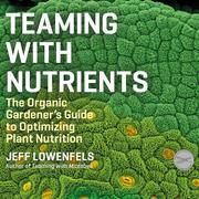 Teaming With Nutrients - The Organic Gardener's Guide to Optimizing Plant Nutrition (Unabridged)
