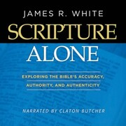 Scripture Alone - Exploring The Bible's Accuracy, Authority and Authenticity (Unabridged)