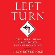 Left Turn - How Liberal Media Bias Distorts the American Mind (Unabridged)