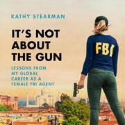 It's Not About the Gun - Lessons from My Global Career as a Female FBI Agent (Unabridged)