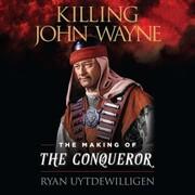 Killing John Wayne - The Making of the Conqueror (Unabridged)