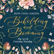 Beholding and Becoming - The Art of Everyday Worship (Unabridged)