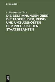 Die Bestimmungen über die Tagegelder, Reise- und Umzugskosten der Preußischen Staatsbeamten