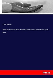 Hymns for the Eastern Church, Translated with Notes and an Introduction by J.M. Neale