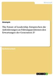 The Future of Leadership. Entsprechen die Anforderungen an Führungspositionen den Erwartungen der Generation Z?