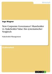 New Corporate Governance? Shareholder vs. Stakeholder Value: Ein systematischer Vergleich