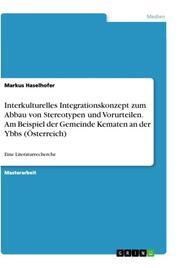 Interkulturelles Integrationskonzept zum Abbau von Stereotypen und Vorurteilen. Am Beispiel der Gemeinde Kematen an der Ybbs (Österreich)