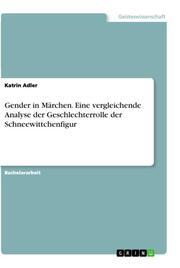 Gender in Märchen. Eine vergleichende Analyse der Geschlechterrolle der Schneewittchenfigur