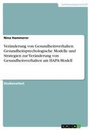 Veränderung von Gesundheitsverhalten. Gesundheitspsychologische Modelle und Strategien zur Veränderung von Gesundheitsverhalten am HAPA-Modell