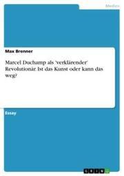 Marcel Duchamp als 'verklärender' Revolutionär. Ist das Kunst oder kann das weg?