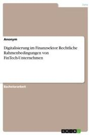 Digitalisierung im Finanzsektor. Rechtliche Rahmenbedingungen von FinTech-Unternehmen