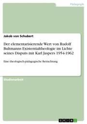 Der elementarisierende Wert von Rudolf Bultmanns Existentialtheologie im Lichte seines Disputs mit Karl Jaspers 1954-1962