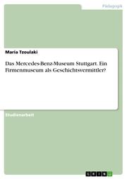 Das Mercedes-Benz-Museum Stuttgart. Ein Firmenmuseum als Geschichtsvermittler?