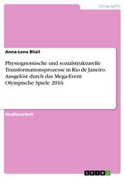Physiognomische und sozialstrukturelle Transformationsprozesse in Rio de Janeiro. Ausgelöst durch das Mega-Event Olympische Spiele 2016