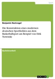 Die Konstruktion eines modernen deutschen Sporthelden aus dem Basketballsport am Beispiel von Dirk Nowitzki