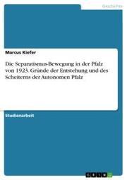 Die Separatismus-Bewegung in der Pfalz von 1923. Gründe der Entstehung und des Scheiterns der Autonomen Pfalz