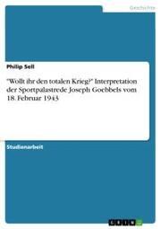 'Wollt ihr den totalen Krieg?' Interpretation der Sportpalastrede Joseph Goebbels vom 18. Februar 1943