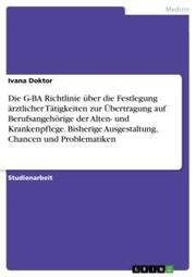 Die G-BA Richtlinie über die Festlegung ärztlicher Tätigkeiten zur Übertragung auf Berufsangehörige der Alten- und Krankenpflege. Bisherige Ausgestaltung, Chancen und Problematiken