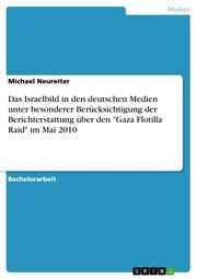 Das Israelbild in den deutschen Medien unter besonderer Berücksichtigung der Berichterstattung über den 'Gaza Flotilla Raid' im Mai 2010