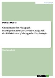 Grundlagen der Pädagogik. Bildungstheoretische Modelle, Aufgaben der Didaktik und pädagogische Psychologie