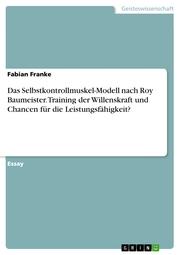 Das Selbstkontrollmuskel-Modell nach Roy Baumeister. Training der Willenskraft und Chancen für die Leistungsfähigkeit?