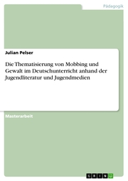 Die Thematisierung von Mobbing und Gewalt im Deutschunterricht anhand der Jugendliteratur und Jugendmedien