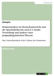 Dramenanalyse im Deutschunterricht und die Sprachakttheorie nach J. L. Austin. Vorstellung und Analyse einer pragmalinguistischen Theorie
