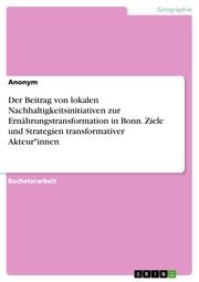 Der Beitrag von lokalen Nachhaltigkeitsinitiativen zur Ernährungstransformation in Bonn. Ziele und Strategien transformativer Akteur