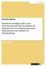 Künstliche Intelligenz (KI) in der Bewerberauswahl. Wie beeinflusst die Quantität der zu Verfügung stehenden Informationen die Qualität der Entscheidung?