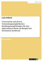 Overtourism und dessen Vermeidungsmöglichkeiten. Handlungsempfehlungen für den alpin-urbanen Raum am Beispiel der Destination Innsbruck
