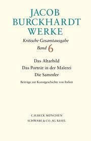 Jacob Burckhardt Werke Bd. 6: Das Altarbild - Das Porträt in der Malerei - Die Sammler