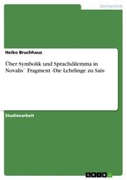 Über Symbolik und Sprachdilemma in Novalis' Fragment -Die Lehrlinge zu Sais-