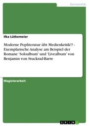 Moderne Popliteratur übt Medienkritik!? - Exemplarische Analyse am Beispiel der Romane 'Soloalbum' und 'Livealbum' von Benjamin von Stuckrad-Barre