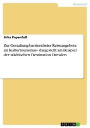 Zur Gestaltung barrierefreier Reiseangebote im Kulturtourismus - dargestellt am Beispiel der städtischen Destination Dresden