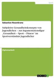 Subjektive Gesundheitskonzepte von Jugendlichen - zur Argumentationsfigur 'Gesundheit - Sport - Fitness' im Sportverständnis Jugendlicher