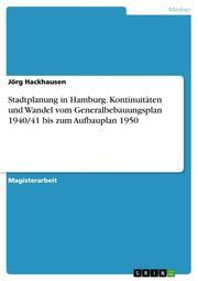 Stadtplanung in Hamburg. Kontinuitäten und Wandel vom Generalbebauungsplan 1940/41 bis zum Aufbauplan 1950