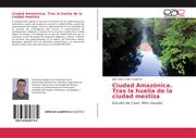 Ciudad Amazónica. Tras la huella de la ciudad mestiza